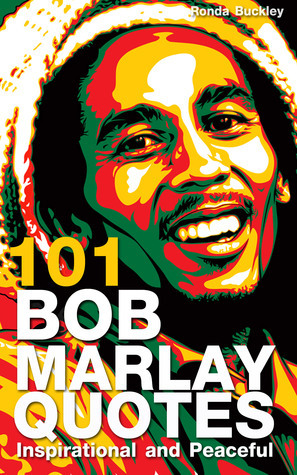 101 Bob Marley Quotes: Inspirational and Peaceful  by  Ronda Buckley