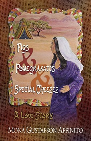 Figs & Pomegranates & Special Cheeses: A Love Story Mona Gustafson Affinito