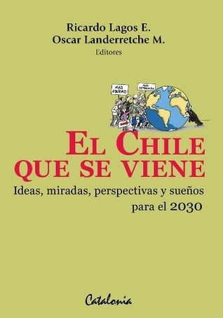 El Chile que se viene. Ideas, miradas, perspectivas y sueños para el 2030 Ricardo Lagos