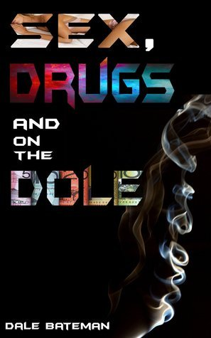 Sex, Drugs and on the Dole  by  Dale Bateman