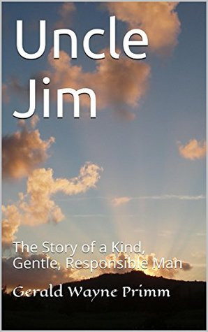 Uncle Jim: The Story of a Kind, Gentle, Responsible Man  by  Gerald Wayne Primm