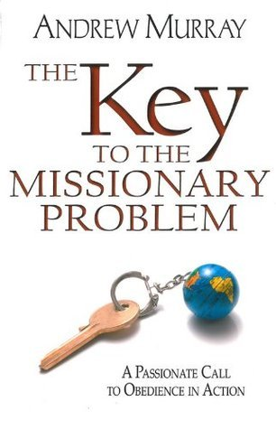 The Key to the Missionary Problem: A Passionate Call to Obedience in Action  by  Andrew Murray