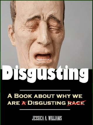 Why We are So Disgusting - Humans & Their Repulsive Behaviors  by  Jessica Williams