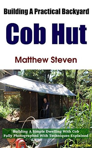 Building A Practical Backyard Cob Hut: Building a Simple Dwelling with Cob  by  Matthew Steven
