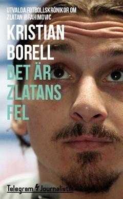 Det är Zlatans fel - Utvalda fotbollskrönikor om Zlatan Ibrahimovic  by  Kristian Borell