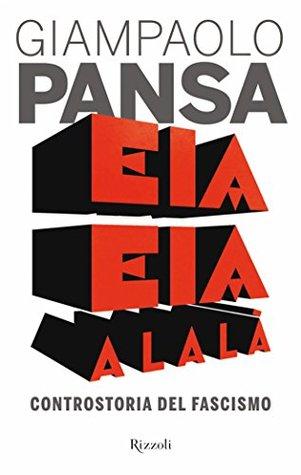 Eia eia alalà: Controstoria del fascismo Giampaolo Pansa
