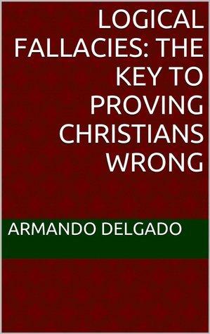 Logical Fallacies: The Key to Proving Christians Wrong  by  Armando Delgado