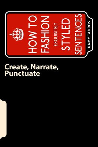 Create, Narrate, Punctuate: How to Fashion Exquisitely Styled Sentences  by  Ramy Tadros