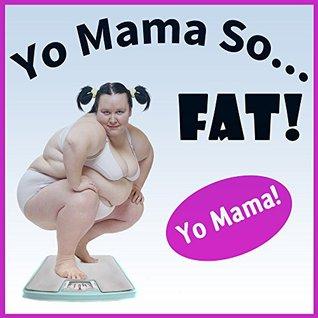 Yo Mama So Fat Jokes. Yo Mama So Fat - Best Jokes (Yo Momma Jokes - Best of Book 1)  by  yo momma