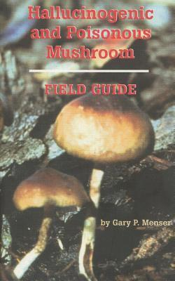Hallucinogenic and Poisonous Mushroom Field Guide  by  Gary P. Menser