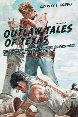Outlaw Tales of Texas, 2nd: True Stories of the Lone Star States Most Infamous Crooks, Culprits, and Cutthroats  by  Charles L. Convis Jr.