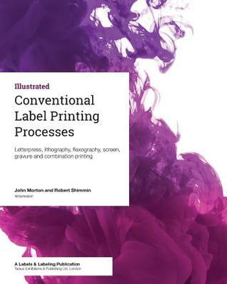 Conventional Label Printing Processes: Letterpress, Lithography, Flexography, Screen, Gravure and Combination Printing John Morton