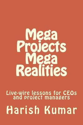 Mega Projects Mega Realities: Live-Wire Lessons for Ceos and Project Managers  by  MR Harish Kumar