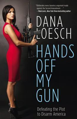 Hands Off My Gun: Defeating the Plot to Disarm America Dana Loesch