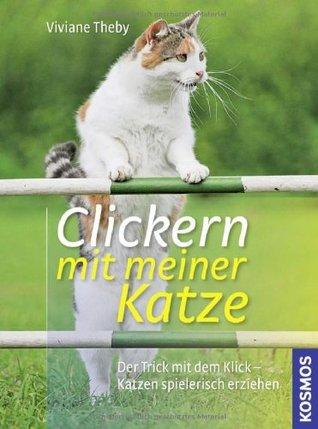 Clickern mit meiner Katze: Der Trick mit dem Klick - Katzen spielerisch erziehen Vivian Theby
