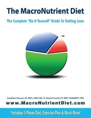 The Macronutrient Diet: The Complete Do It Yourself Guide to Getting Lean Jonathan Dilauri