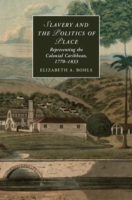 Slavery and the Politics of Place: Representing the Colonial Caribbean, 1770 1833 Elizabeth Bohls