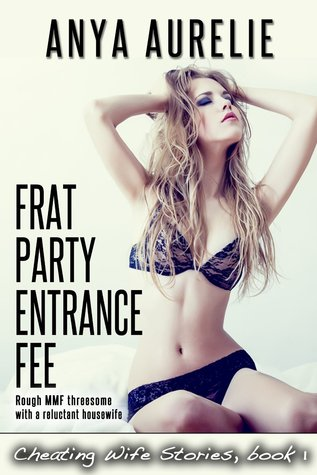 Frat Party Entrance Fee (Rough MMF threesome with a reluctant housewife) (Cheating Wife Stories Book 1) Anya Aurelie