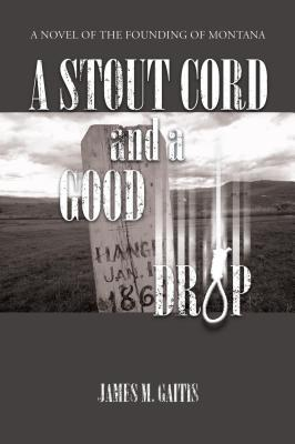 A Stout Cord and a Good Drop: A Novel of the Founding of Montana  by  James M Gaitis