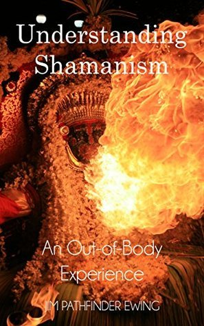 Understanding Shamanism: And out-of-Body Experience  by  Jim Pathfinder