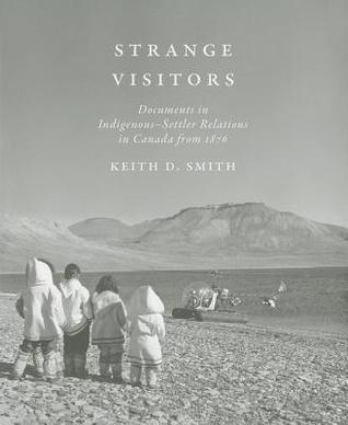 Strange Visitors: Documents in Indigenous-Settler Relations in Canada from 1876  by  Keith D. Smith