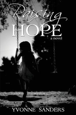 Raising Hope: One Womans Journey of Courage and Determination in Overcoming Grim Odds to Create Her Family  by  Yvonne Sanders