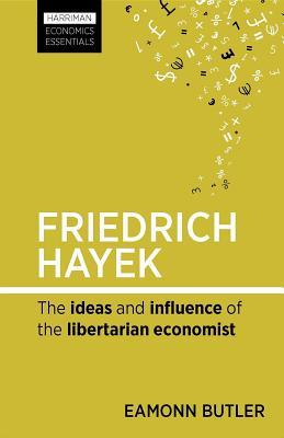 Friedrich Hayek: The Ideas and Influence of the Libertarian Economist  by  Eamonn Butler