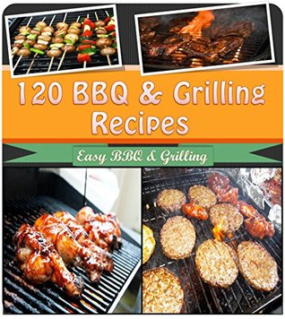 BBQ Grilling Cookbook: 120 of the Best BBQ and Grilling Recipes for Chicken, Beef, Pork, Lamb and Seafood (bbq, grilling, bbq cookbook, bbq recipes, bbq grill, grilling recipes, grilling cookbook)  by  Sophie Rogers