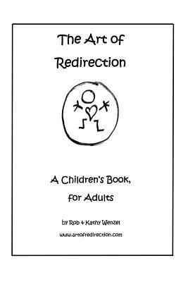 The Art of Redirection: A Childrens Book, for Adults  by  Rob & Kathy Wenzel