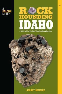 Rockhounding Idaho: A Guide to 99 of the State S Best Rockhounding Sites  by  Garret Romaine