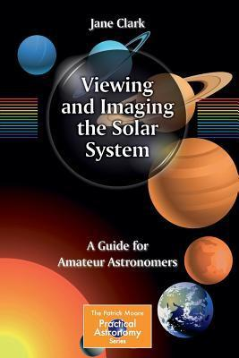 Viewing and Imaging the Solar System: A Guide for Amateur Astronomers Jane Clark
