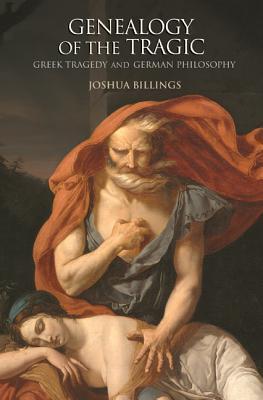 Genealogy of the Tragic: Greek Tragedy and German Philosophy  by  Joshua Billings