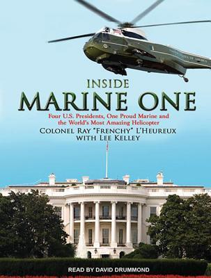Inside Marine One: Four U.S. Presidents, One Proud Marine, and the Worlds Most Amazing Helicopter Lee Kelley  III