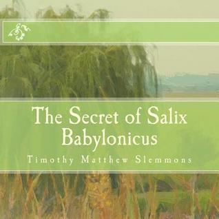 The Secret of Salix Babylonicus: A Parable of the Weeping Willow  by  Timothy Matthew Slemmons