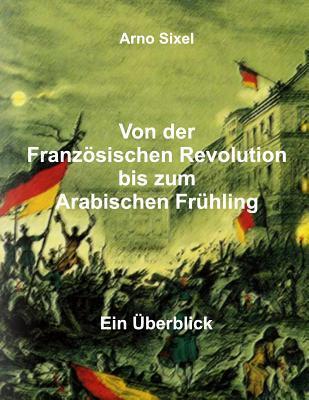 Von Der Franzosischen Revolution Bis Zum Arabischen Fruhling: Ein Uberblick  by  Arno Sixel