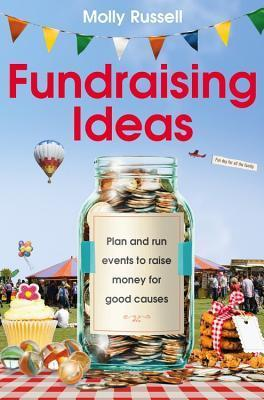 Fundraising Ideas: Plan and Run Events to Raise Money for Good Causes  by  Molly Russell