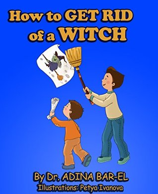 childrens book: How to get rid of a witch: Overcoming childhood fears: (Aged 4 - 8) Picture book (book for early/beginner readers) Emotions & feelings (night fears)  by  Adina Bar-El