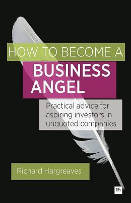 How to Become a Business Angel: Practical Advice for Aspiring Investors in Unquoted Companies Richard Hargreaves