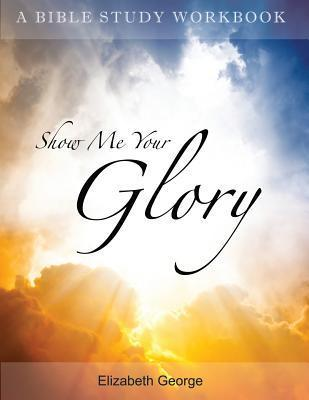 Show Me Your Glory  by  Elizabeth George