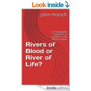 Rivers of Blood or Rivers of Life: An Anabaptist Collection of Quotes on the Horror of War  by  John Horsch