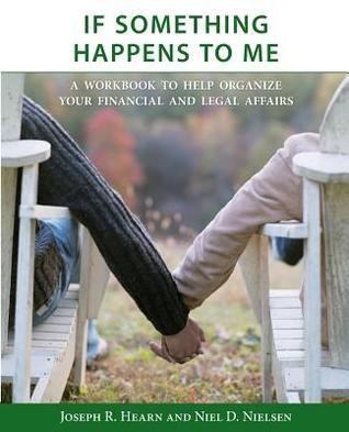 If Something Happens to Me: A Workbook to Help Organize Your Financial and Legal Affairs Joseph R. Hearn
