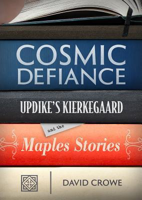Cosmic Defiance: Updikes Kierkegaard and the Maples Stories David Crowe