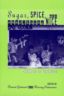 Sugar, Spice, and Everything Nice: Cinemas of Girlhood  by  Frances K. Gateward