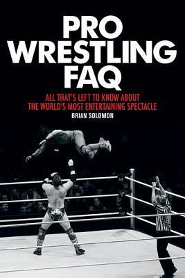 Pro Wrestling FAQ: All Thats Left to Know about the Worlds Most Entertaining Spectacle Brian Solomon