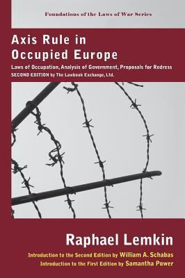 Axis Rule in Occupied Europe: Laws of Occupation, Analysis of Government, Proposals for Redress. Second Edition  by  the Lawbook Exchange, Ltd. by Raphael Lemkin