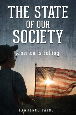 The State of Our Society: America Is Falling  by  Lawrence Payne