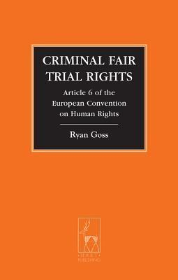 Criminal Fair Trial Rights: Article 6 of the European Convention on Human Rights  by  Ryan Goss