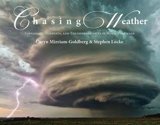 Chasing Weather: Tornadoes, Tempests, and Thunderous Skies in Word & Image  by  Caryn Mirriam-Goldberg