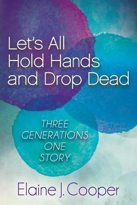Lets All Hold Hands and Drop Dead: Three Generations One Story  by  Elaine J. Cooper