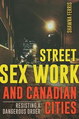 Street Sex Work and Canadian Cities: Resisting a Dangerous Order  by  Shawna Ferris